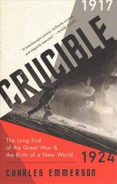 Crucible : The Long End of the Great War and the Birth of a New World, 1917-1924