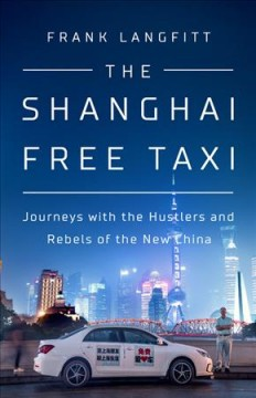 The Shanghai free taxi : journeys with the hustlers and rebels of the new China