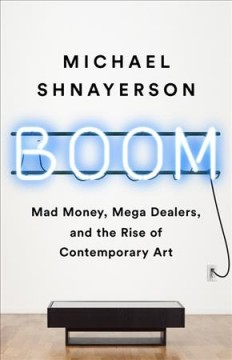 Boom : mad money, mega dealers, and the rise of contemporary art