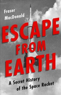 Escape from Earth : A Secret History of the Space Rocket