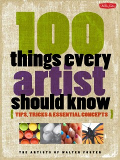 100 things every artist should know tips, tricks & essential concepts / Artists of Walter Foster.