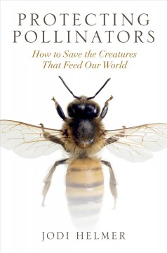 Protecting Pollinators : How to Save the Creatures That Feed Our World