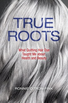True Roots : What Quitting Hair Dye Taught Me About Health and Beauty