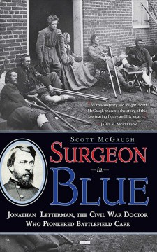 Surgeon in blue : Jonathan Letterman, the Civil War doctor who pioneered battlefield care / Scott McGaugh.