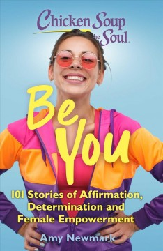 Chicken Soup for the Soul: Be You : 101 Stories of Affirmation, Determination and Female Empowerment
