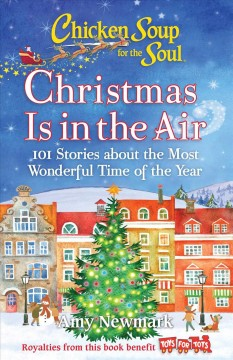 Chicken soup for the soul : Christmas is in the air : 101 stories about the most wonderful time of the year / Amy Newmark.