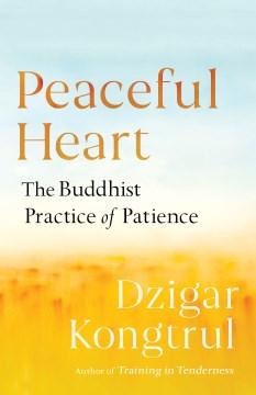 Peaceful heart : the Buddhist practice of patience / Dzigar Kongtrul ; edited by Joseph Waxman ; foreword by Pema Chödrön.