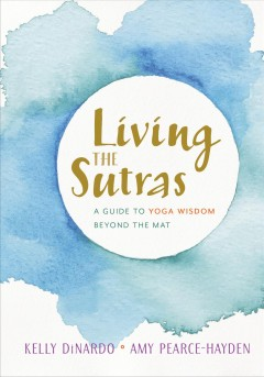 Living the sutras : a guide to yoga wisdom beyond the mat
