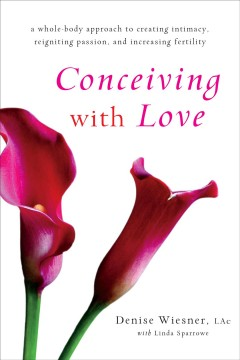 Conceiving with love : a whole-body approach to creating intimacy, reigniting passion, and increasing fertility