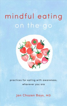 Mindful eating on the go : practices for eating with awareness, wherever you are