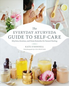 The everyday Ayurveda guide to self-care : rhythms, routines, and home remedies for natural healing / Kate O'Donnell ; photographs by Cara Brostrom.