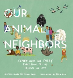 Our animal neighbors : compassion for every furry, fuzzy, feathery creature on earth