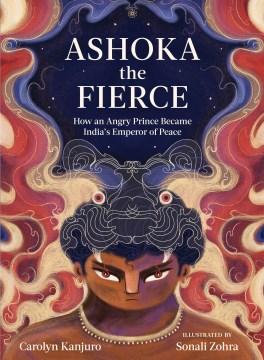 Ashoka the Fierce : How an Angry Prince Became India's Emperor of Peace