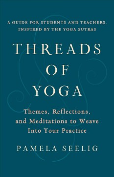 Threads of yoga : themes, reflections, and meditations to weave into your practice