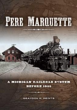 Pere Marquette : a Michigan railroad system before 1900 / Graydon M. Meints.