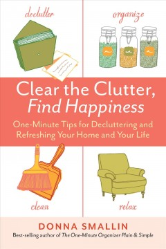 Clear the clutter, find happiness one-minute tips for decluttering and refreshing your home and your life / by Donna Smallin.