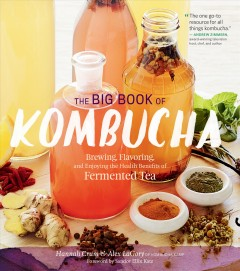 The big book of kombucha : brewing, flavoring, and enjoying the health benefits of fermented tea