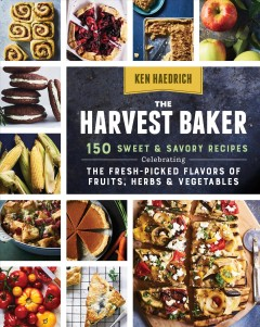 The harvest baker : 150 sweet &  savory recipes celebrating the fresh-picked flavors of fruits, herbs & vegetables