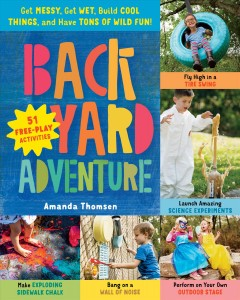 Backyard adventure : get messy, get wet, build cool things, and have tons of wild fun! : 51 free-play activities