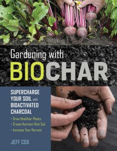 Gardening with biochar : supercharge your soil with bioactivated charcoal : grow healthier plants, create nutrient-rich soil, and increase your harvest