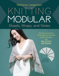 Knitting modular shawls, wraps, and stoles : an easy, innovative technique for creating custom designs, with 185 stitch patterns