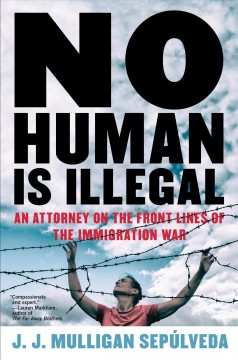 No Human Is Illegal : An Attorney on the Front Lines of the Immigration War