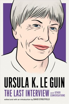 Ursula K. Le Guin : the last interview and other conversations