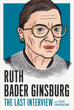 Ruth Bader Ginsburg : the last interview and other conversations / Ruth Bader Ginsburg, Lesley Oelsner, Connie Doebele, Marvin Kalb, Nina Totenberg, Jane Eisner, Bill Moyers.