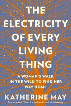 The Electricity of Every Living Thing : A Woman's Walk in the Wild to Find Her Way Home