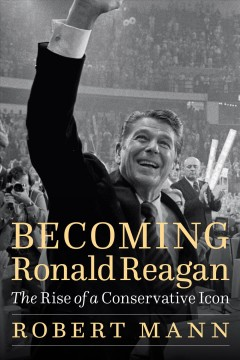 Becoming Ronald Reagan : the rise of a conservative icon