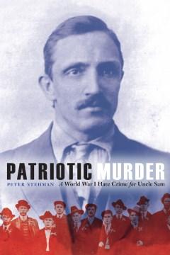 Patriotic murder : a World War I hate crime for Uncle Sam