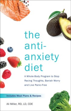 The anti-anxiety diet : a whole body program to stop racing thoughts, banish worry and live panic-free Ali Miller.