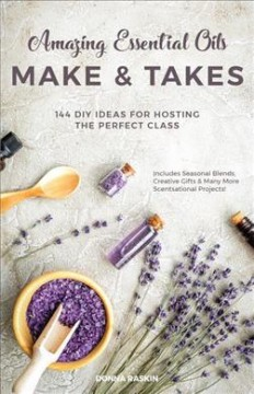 Amazing essential oils makes & takes : 144 DIY ideas for hosting the perfect class / Donna Raskin.