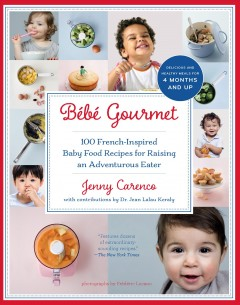 Bébé gourmet : 100 French-inspired baby food recipes for raising an adventurous eater
