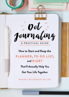 Dot journaling--a practical guide : how to start and keep the planner, to-do list, and diary that'll actually help you get your life together