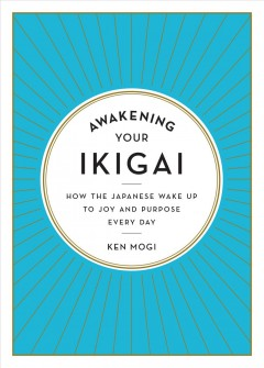 Awakening your ikigai : how the Japanese wake up to joy and purpose every day