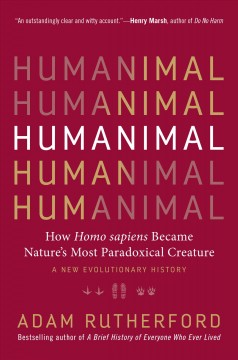 Humanimal : how homo sapiens became nature's most paradoxical creature--a new evolutionary history / Adam Rutherford.