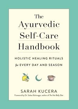 The ayurvedic self-care handbook : holistic healing rituals for every day and season