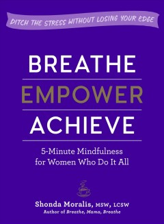 Breathe, empower, achieve : 5-minute mindfulness for women who do it all