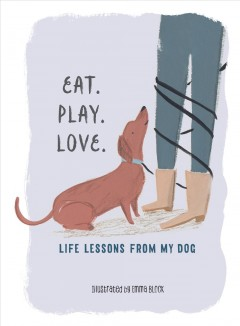 Eat. play. love. : life lessons from my dog