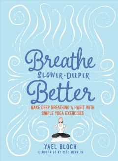 Breathe Slower, Deeper, Better : Make Deep Breathing a Habit With Simple Yoga Exercises