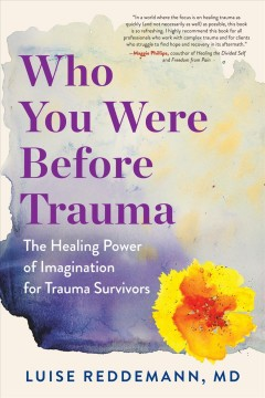 Who You Were Before Trauma : Use Your Imagination and Reclaim Buried Strengths to Heal from Within