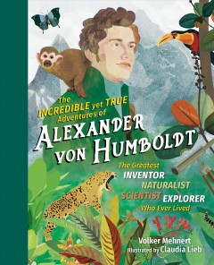 The Incredible Yet True Adventures of Alexander Von Humboldt : The Greatest Inventor-naturalist-scientist-explorer Who Ever Lived