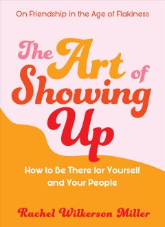The art of showing up : how to be there for yourself and your people Rachel Wilkerson Miller.