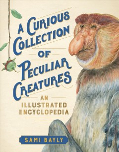 A curious collection of peculiar creatures : an illustrated encyclopedia / Sami Bayly.