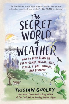The secret world of weather : how to read signs in every cloud, breeze, hill, street, plant, animal, and dewdrop / Tristan Gooley ; illustrations by Neil Gower.