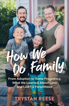 How We Do Family : From Adoption to Trans Pregnancy, What We Learned About Love and Lgbtq Parenthood