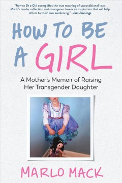 How to Be a Girl : A Mother's Memoir of Raising Her Transgender Daughter