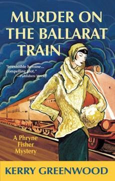 Murder on the Ballarat Train : a Phryne Fisher mystery Kerry Greenwood.