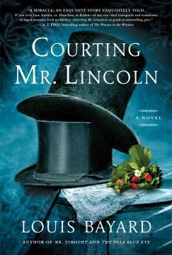 Courting Mr. Lincoln : a novel / Louis Bayard.